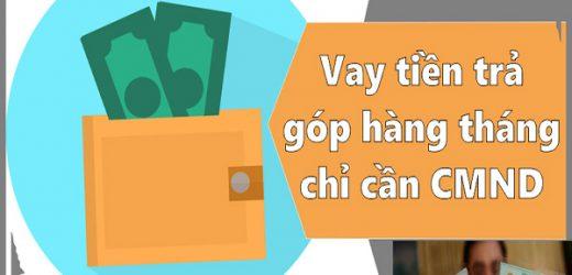 Vay Trả Góp Theo Tháng Chỉ Cần CMND – online, lấy trong ngày TpHCM